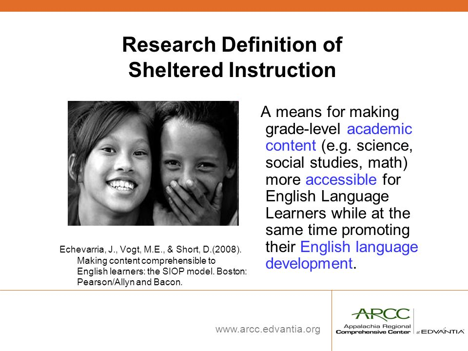www.arcc.edvantia.org Research Definition of Sheltered Instruction Echevarria, J., Vogt, M.E., & Short, D.(2008). Making content comprehensible to Eng