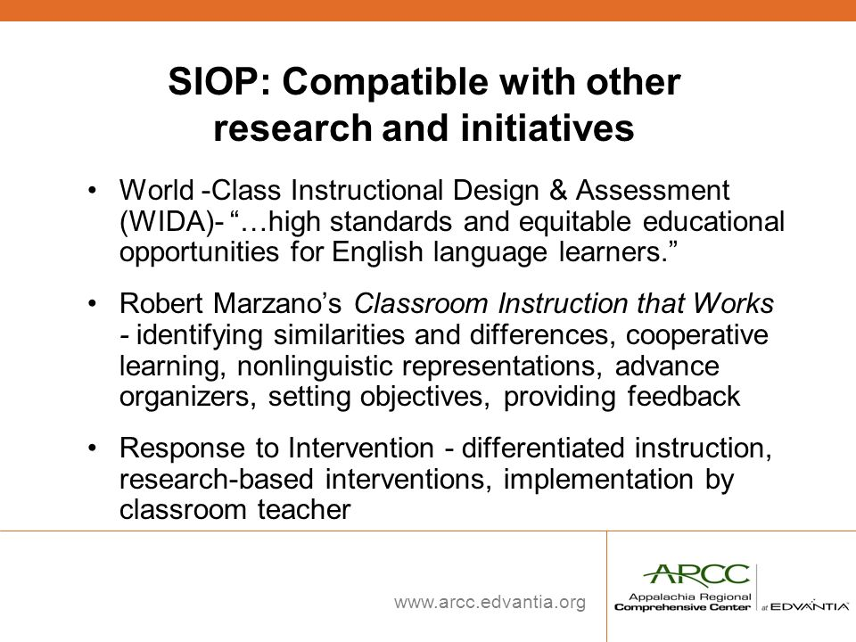 www.arcc.edvantia.org SIOP: Compatible with other research and initiatives World -Class Instructional Design & Assessment (WIDA)- …high standards and
