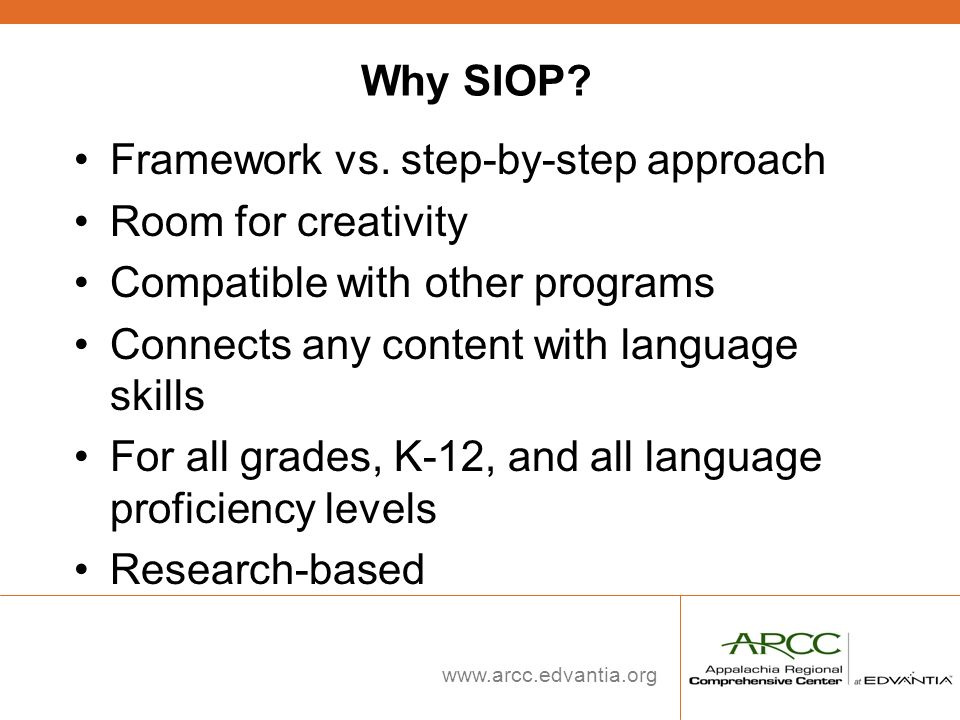 www.arcc.edvantia.org Why SIOP? Framework vs. step-by-step approach Room for creativity Compatible with other programs Connects any content with langu