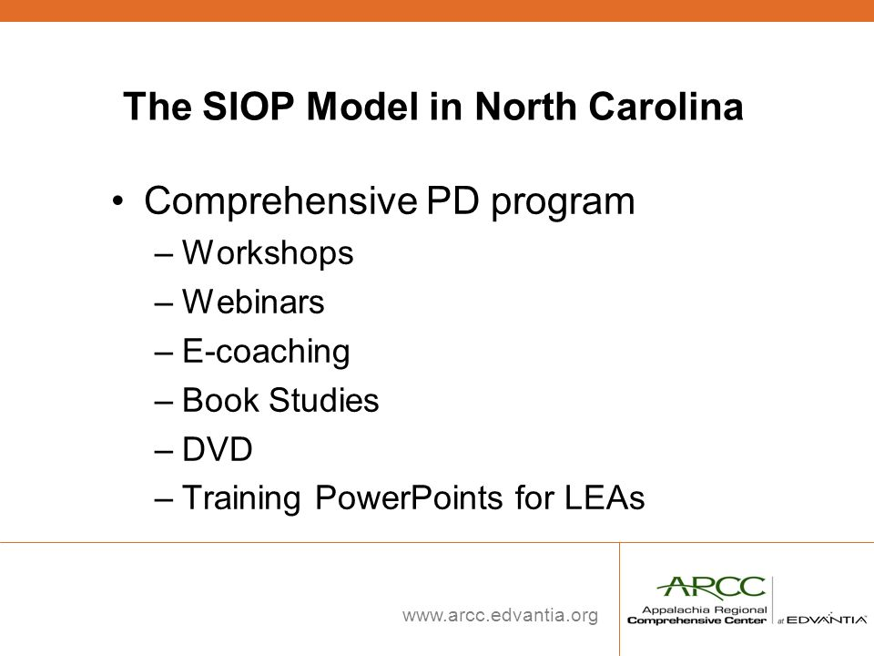 www.arcc.edvantia.org The SIOP Model in North Carolina Comprehensive PD program –Workshops –Webinars –E-coaching –Book Studies –DVD –Training PowerPoi