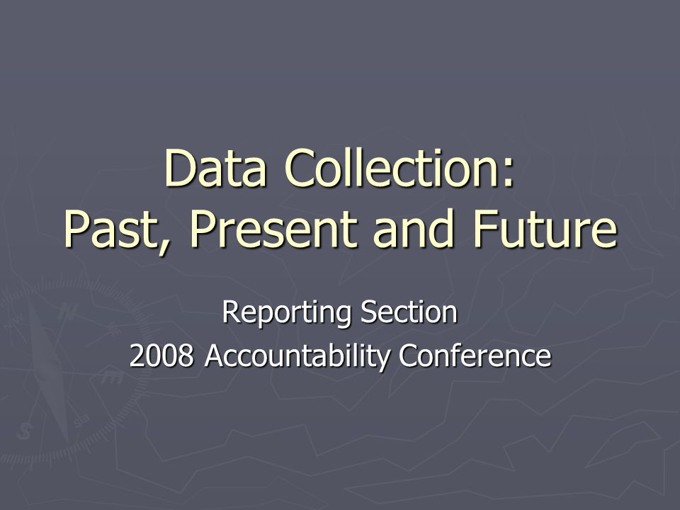 Data Collection: Past, Present and Future Reporting Section 2008 Accountability Conference