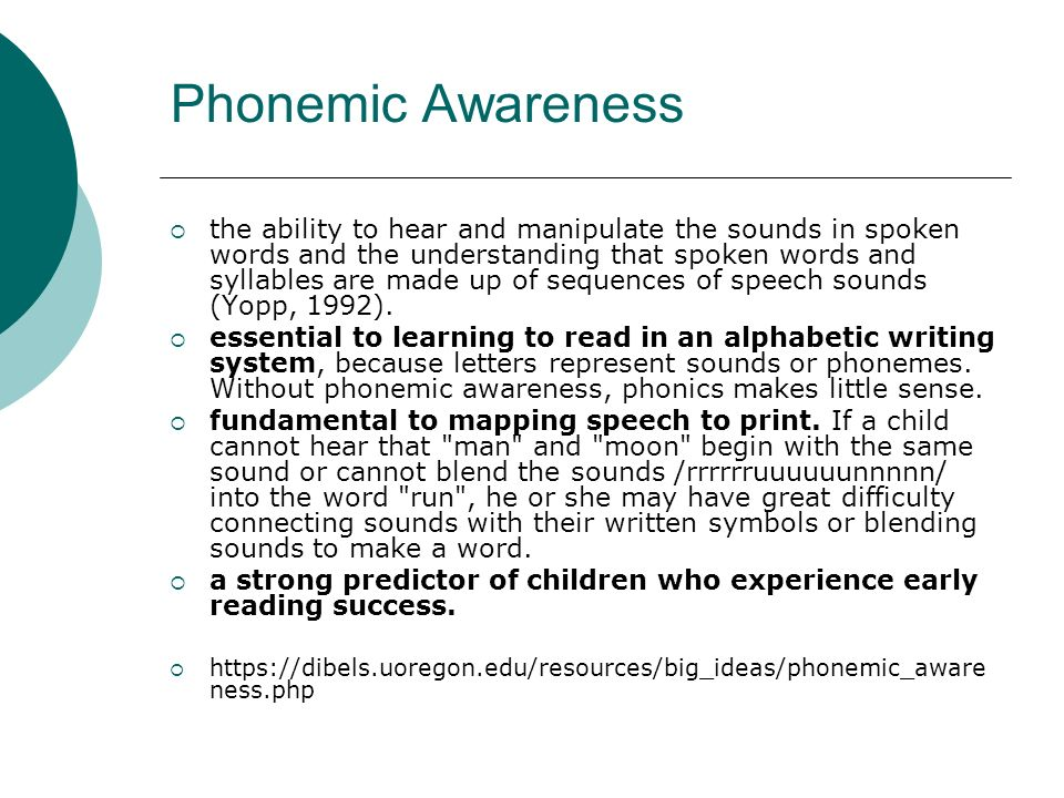 Phonemic Awareness the ability to hear and manipulate the sounds in spoken words and the understanding that spoken words and syllables are made up of sequences of speech sounds (Yopp, 1992).
