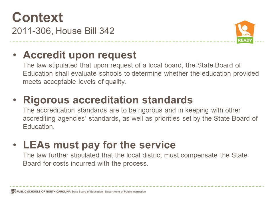 Context 2011-306, House Bill 342 Accredit upon request The law stipulated that upon request of a local board, the State Board of Education shall evaluate schools to determine whether the education provided meets acceptable levels of quality.