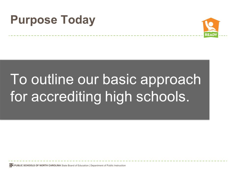 Purpose Today To outline our basic approach for accrediting high schools.
