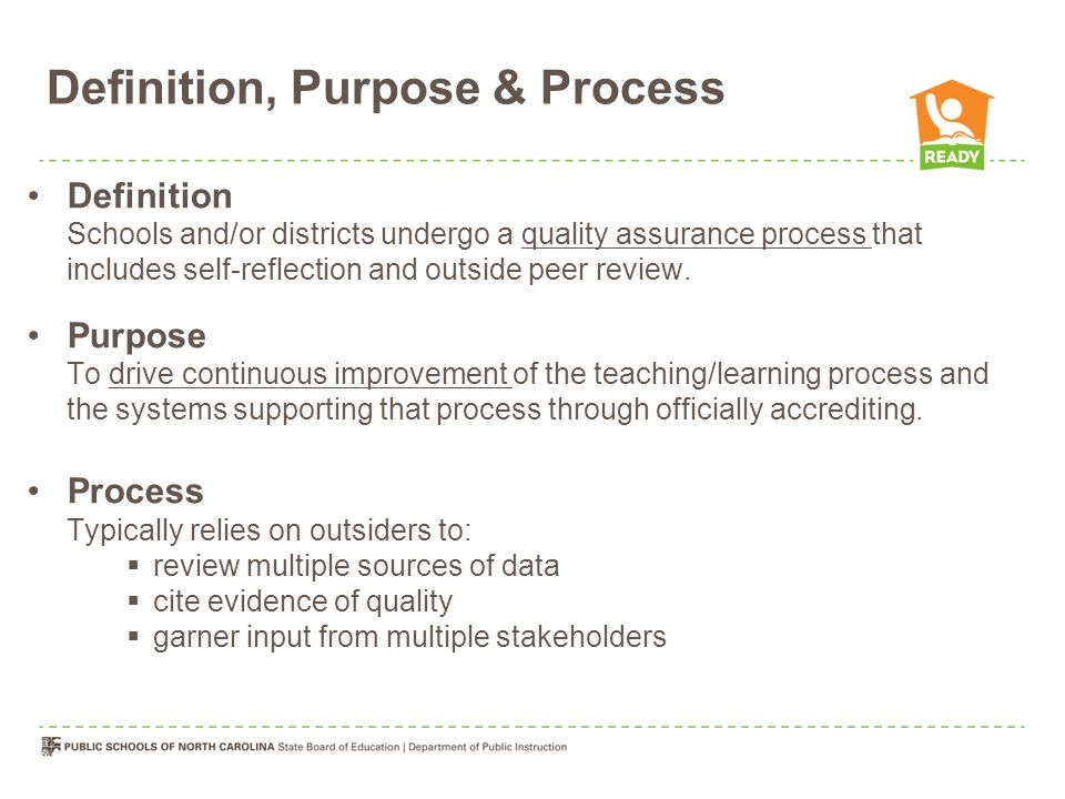 Definition, Purpose & Process Definition Schools and/or districts undergo a quality assurance process that includes self-reflection and outside peer r