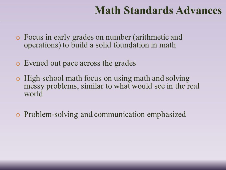 o Focus in early grades on number (arithmetic and operations) to build a solid foundation in math o Evened out pace across the grades o High school math focus on using math and solving messy problems, similar to what would see in the real world o Problem-solving and communication emphasized Math Standards Advances