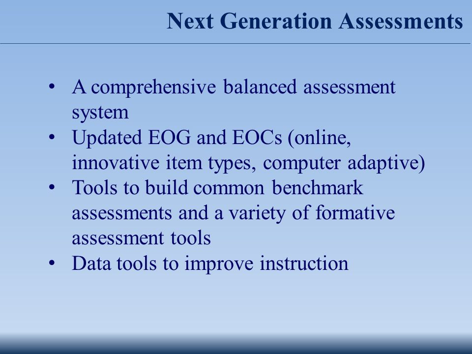 Next Generation Assessments A comprehensive balanced assessment system Updated EOG and EOCs (online, innovative item types, computer adaptive) Tools to build common benchmark assessments and a variety of formative assessment tools Data tools to improve instruction