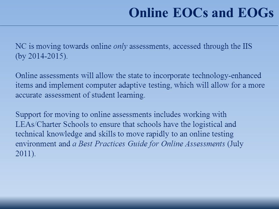 Online EOCs and EOGs NC is moving towards online only assessments, accessed through the IIS (by 2014-2015).