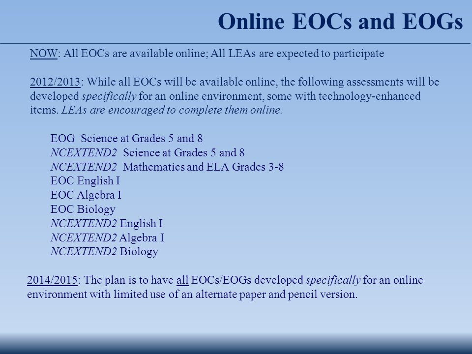 Online EOCs and EOGs NOW: All EOCs are available online; All LEAs are expected to participate 2012/2013: While all EOCs will be available online, the following assessments will be developed specifically for an online environment, some with technology-enhanced items.