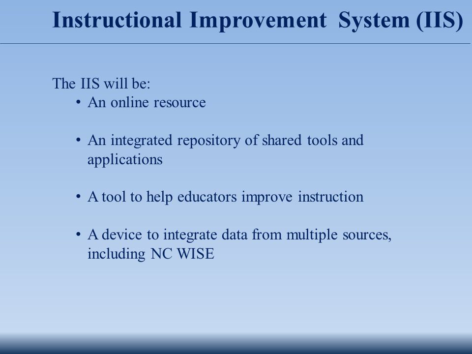 Instructional Improvement System (IIS) The IIS will be: An online resource An integrated repository of shared tools and applications A tool to help educators improve instruction A device to integrate data from multiple sources, including NC WISE