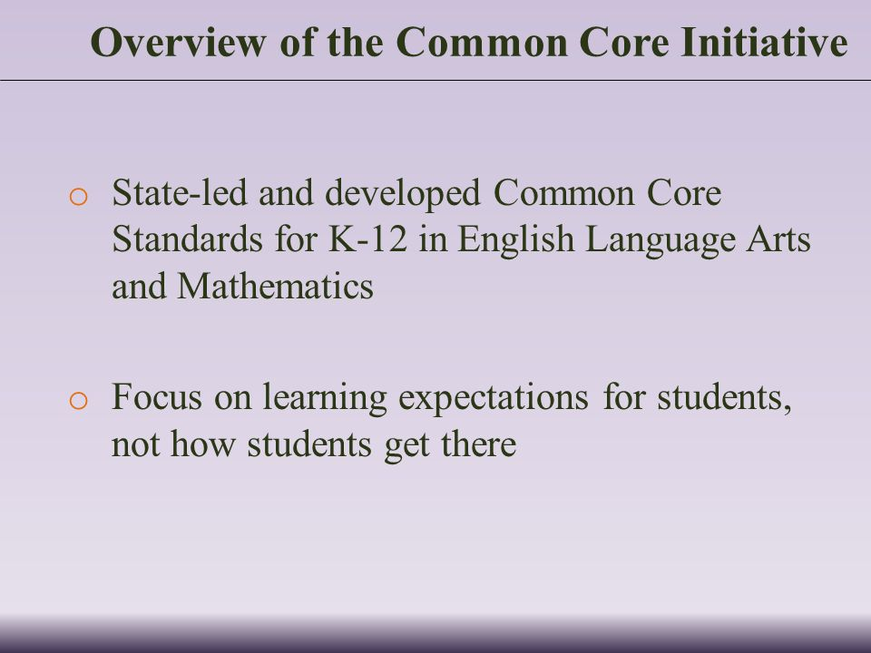 Overview of the Common Core Initiative o State-led and developed Common Core Standards for K-12 in English Language Arts and Mathematics o Focus on learning expectations for students, not how students get there