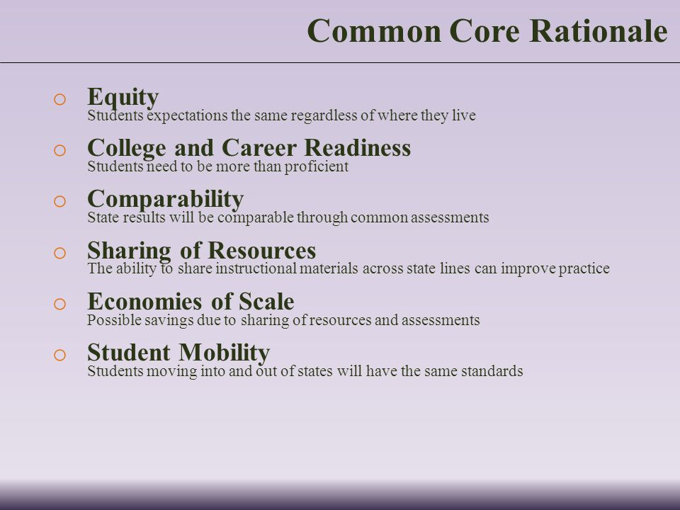 Common Core Rationale o Equity Students expectations the same regardless of where they live o College and Career Readiness Students need to be more than proficient o Comparability State results will be comparable through common assessments o Sharing of Resources The ability to share instructional materials across state lines can improve practice o Economies of Scale Possible savings due to sharing of resources and assessments o Student Mobility Students moving into and out of states will have the same standards