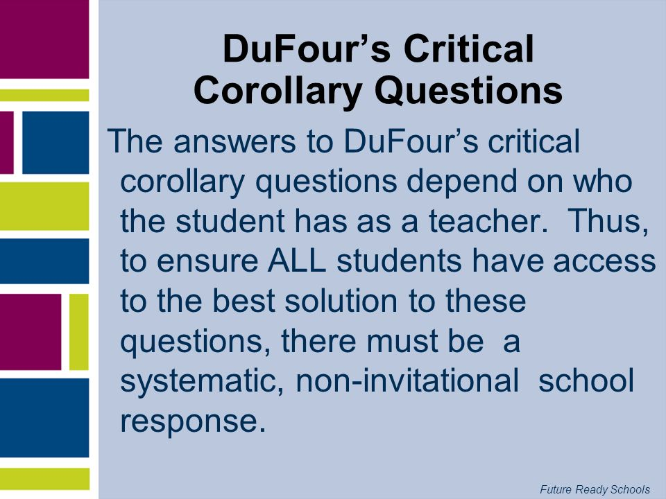 Future Ready Schools 4 POINTS FOR GROWTH: DuFours Critical Corollary Questions IF WE BELIEVE ALL KIDS CAN LEARN… What is it we expect them to learn.