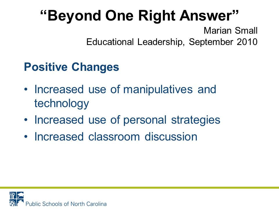 Beyond One Right Answer Positive Changes Increased use of manipulatives and technology Increased use of personal strategies Increased classroom discussion Marian Small Educational Leadership, September 2010