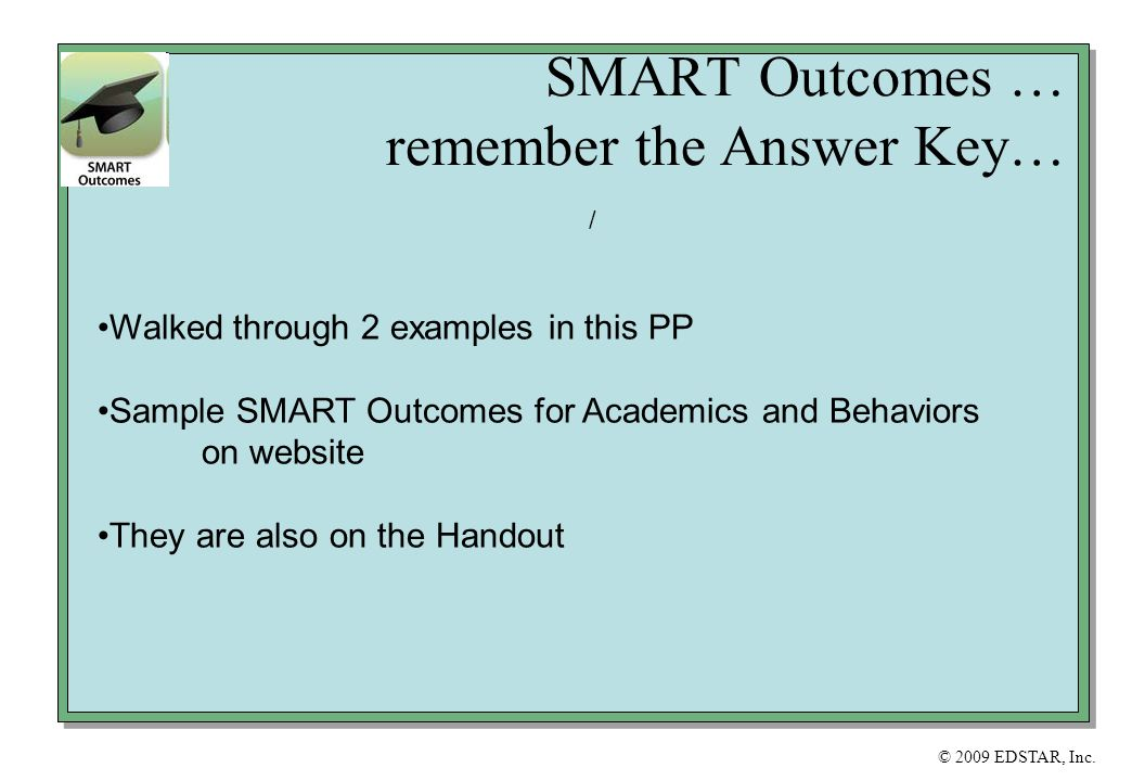 © 2009 EDSTAR, Inc. SMART Outcomes … remember the Answer Key… / Walked through 2 examples in this PP Sample SMART Outcomes for Academics and Behaviors