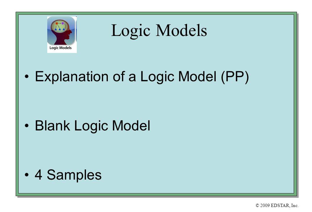 © 2009 EDSTAR, Inc. Logic Models Explanation of a Logic Model (PP) Blank Logic Model 4 Samples