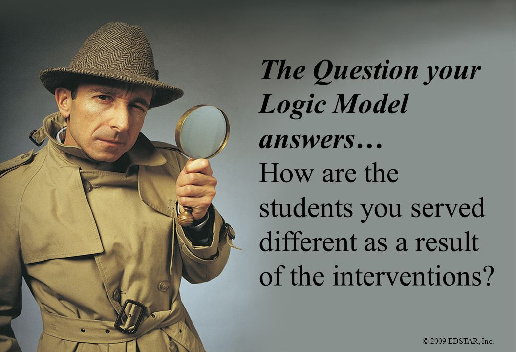 © 2009 EDSTAR, Inc. The Question your Logic Model answers… How are the students you served different as a result of the interventions?