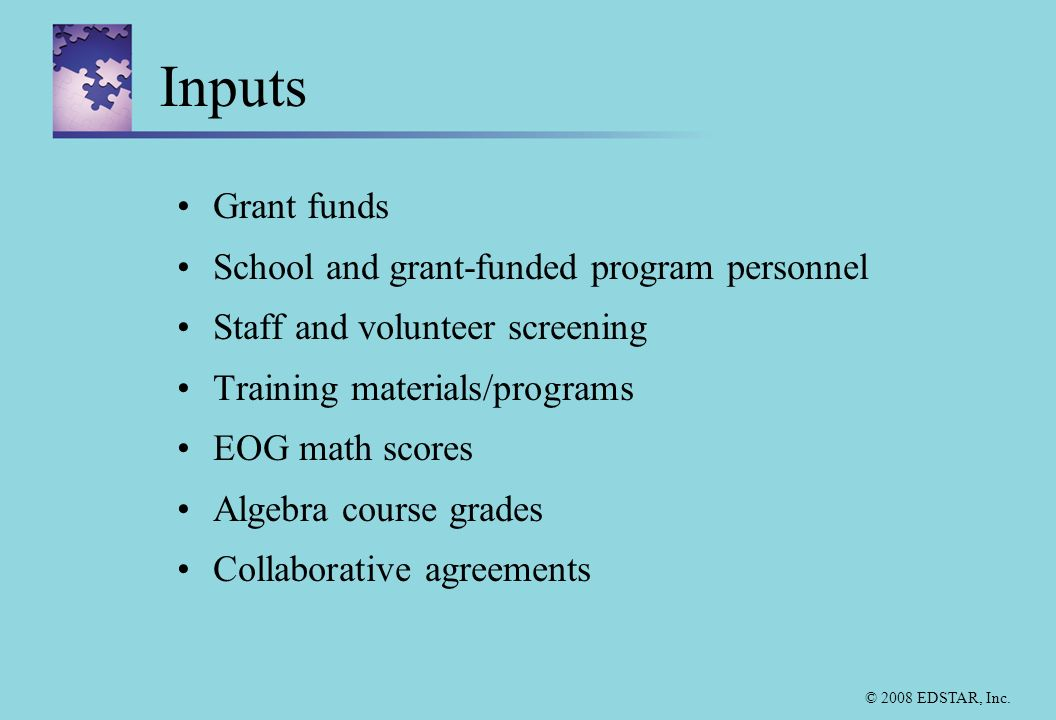 © 2008 EDSTAR, Inc. Inputs Grant funds School and grant-funded program personnel Staff and volunteer screening Training materials/programs EOG math sc