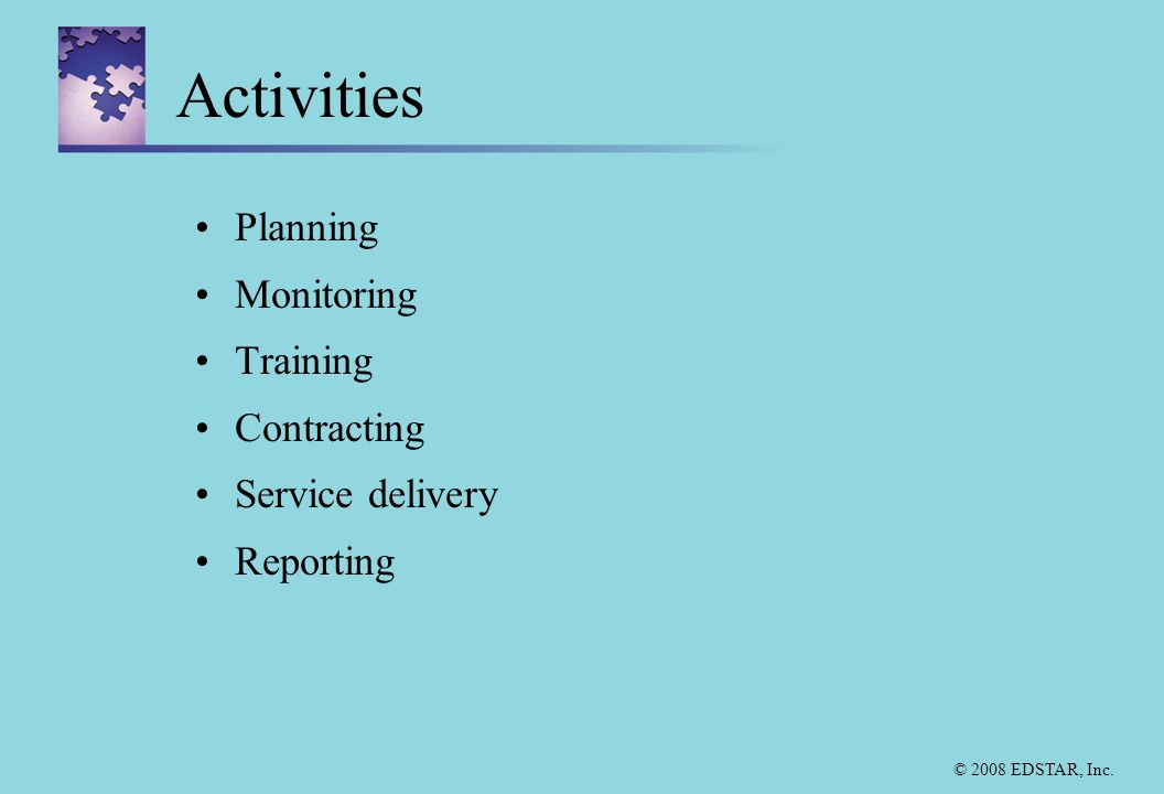 © 2008 EDSTAR, Inc. Activities Planning Monitoring Training Contracting Service delivery Reporting