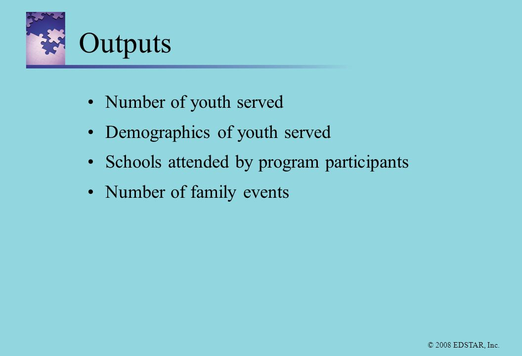 © 2008 EDSTAR, Inc. Outputs Number of youth served Demographics of youth served Schools attended by program participants Number of family events