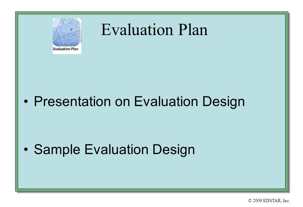 © 2009 EDSTAR, Inc. Evaluation Plan Presentation on Evaluation Design Sample Evaluation Design