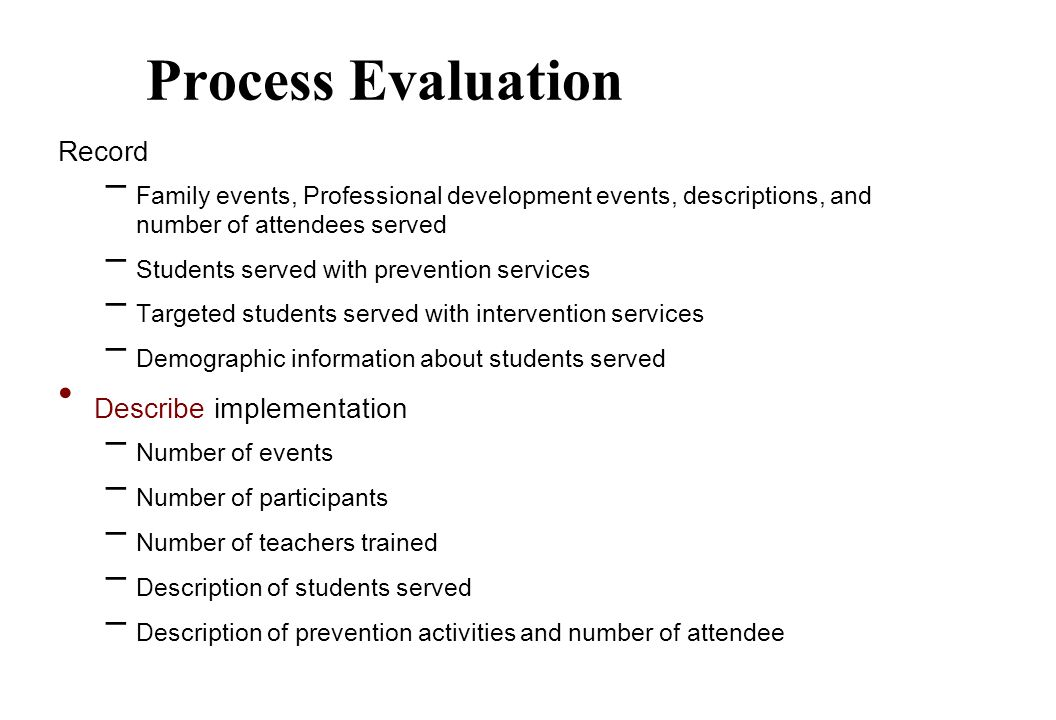 Process Evaluation Record – Family events, Professional development events, descriptions, and number of attendees served – Students served with prevention services – Targeted students served with intervention services – Demographic information about students served Describe implementation – Number of events – Number of participants – Number of teachers trained – Description of students served – Description of prevention activities and number of attendee