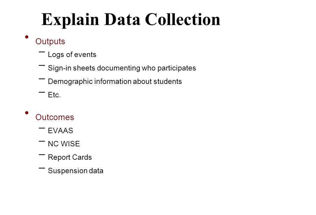 Explain Data Collection Outputs – Logs of events – Sign-in sheets documenting who participates – Demographic information about students – Etc.