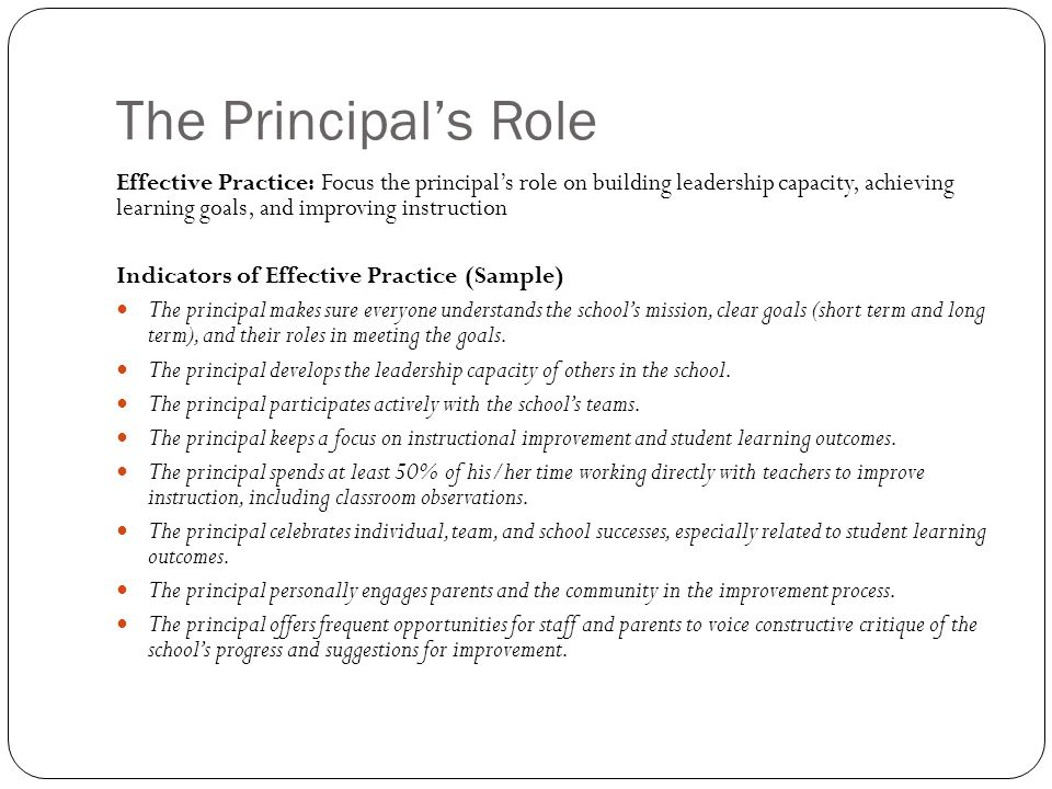 The Principals Role Effective Practice: Focus the principals role on building leadership capacity, achieving learning goals, and improving instruction Indicators of Effective Practice (Sample) The principal makes sure everyone understands the schools mission, clear goals (short term and long term), and their roles in meeting the goals.