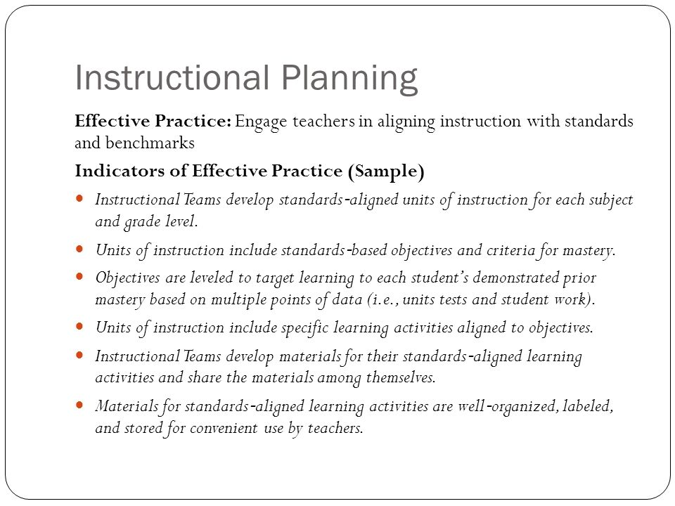 Instructional Planning Effective Practice: Engage teachers in aligning instruction with standards and benchmarks Indicators of Effective Practice (Sample) Instructional Teams develop standards aligned units of instruction for each subject and grade level.