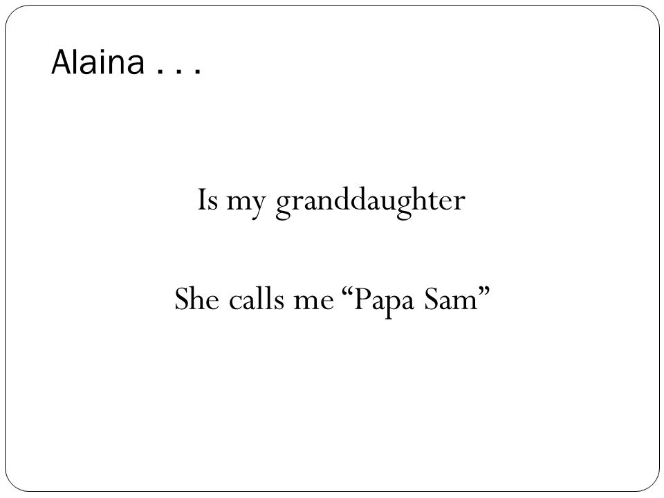 Alaina... Is my granddaughter She calls me Papa Sam