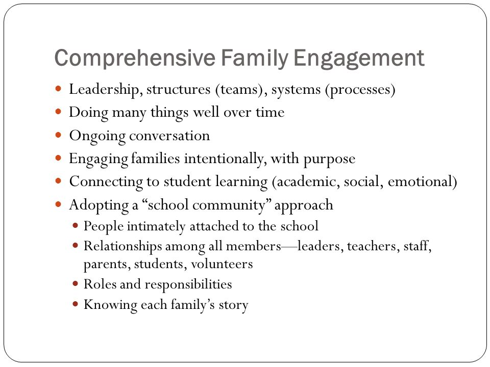 Comprehensive Family Engagement Leadership, structures (teams), systems (processes) Doing many things well over time Ongoing conversation Engaging families intentionally, with purpose Connecting to student learning (academic, social, emotional) Adopting a school community approach People intimately attached to the school Relationships among all membersleaders, teachers, staff, parents, students, volunteers Roles and responsibilities Knowing each familys story