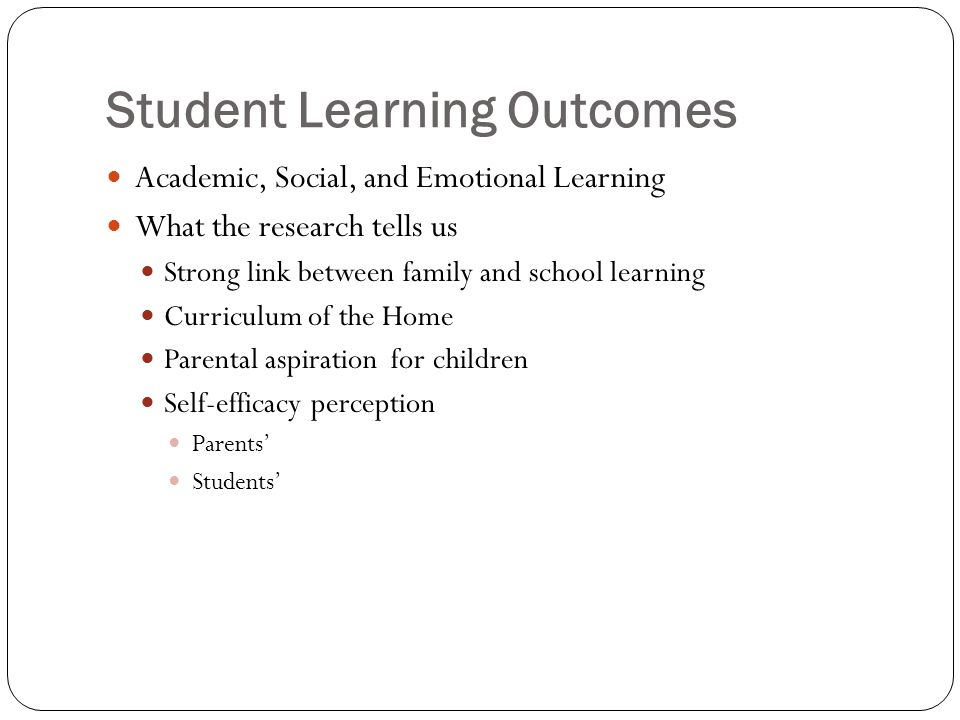 Student Learning Outcomes Academic, Social, and Emotional Learning What the research tells us Strong link between family and school learning Curriculum of the Home Parental aspiration for children Self-efficacy perception Parents Students