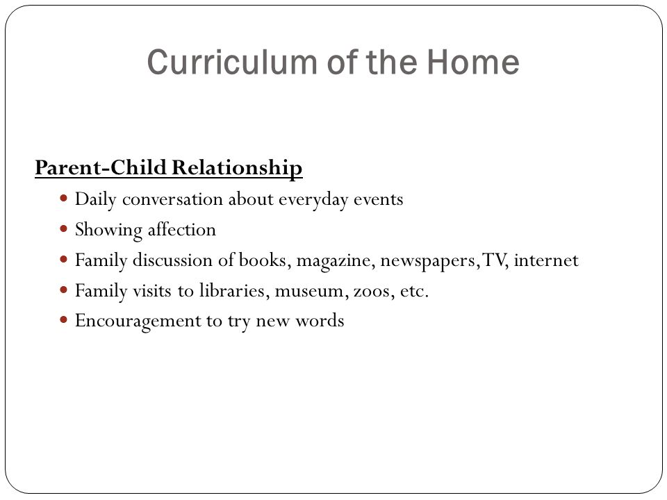 Curriculum of the Home Parent-Child Relationship Daily conversation about everyday events Showing affection Family discussion of books, magazine, newspapers, TV, internet Family visits to libraries, museum, zoos, etc.