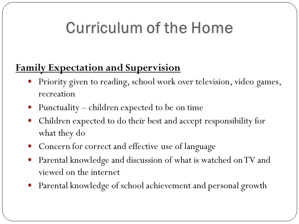 Curriculum of the Home Family Expectation and Supervision Priority given to reading, school work over television, video games, recreation Punctuality – children expected to be on time Children expected to do their best and accept responsibility for what they do Concern for correct and effective use of language Parental knowledge and discussion of what is watched on TV and viewed on the internet Parental knowledge of school achievement and personal growth