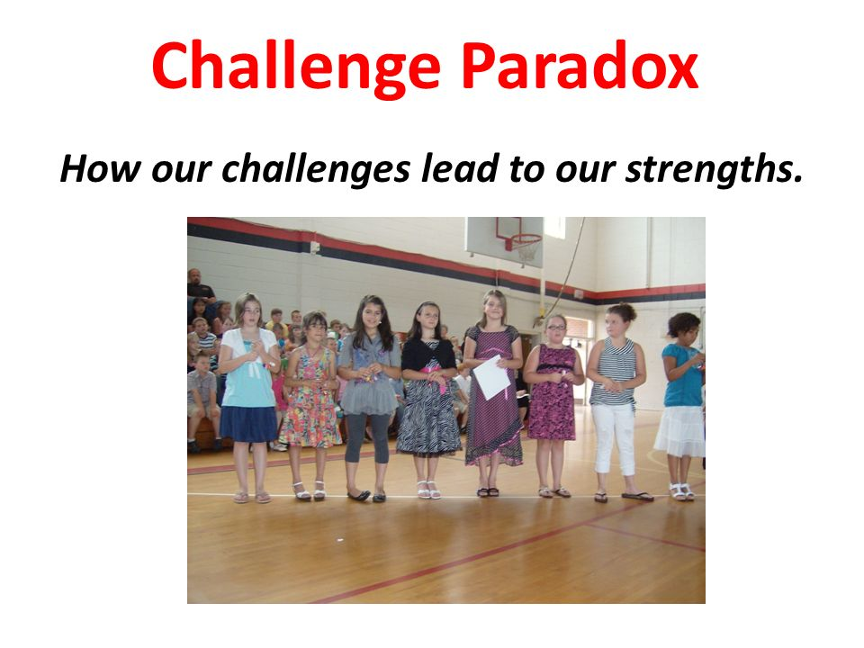 Challenge Paradox How our challenges lead to our strengths.