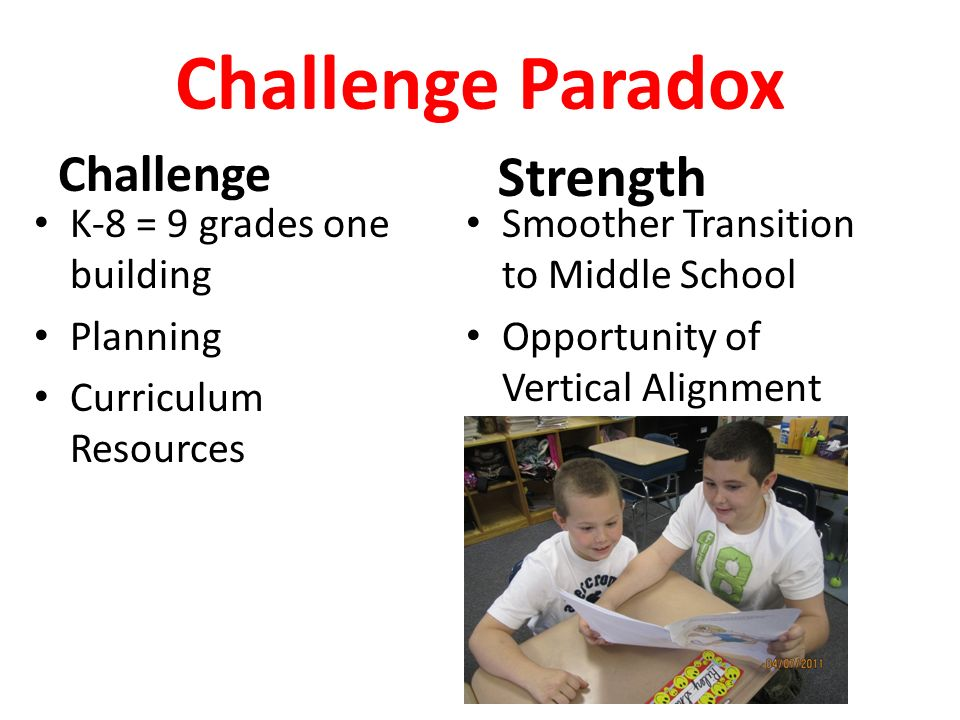 Challenge Paradox Challenge K-8 = 9 grades one building Planning Curriculum Resources Strength Smoother Transition to Middle School Opportunity of Vertical Alignment