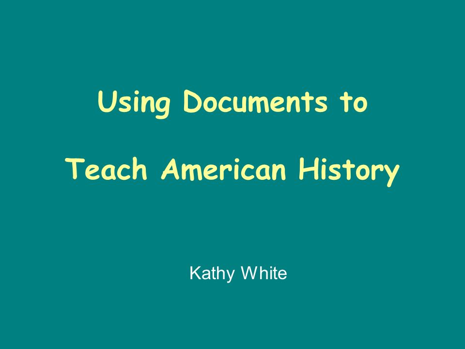 Using Documents to Teach American History Kathy White