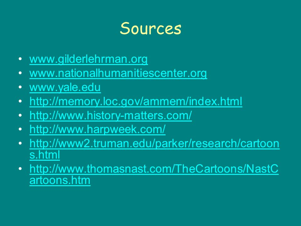Sources www.gilderlehrman.org www.nationalhumanitiescenter.org www.yale.edu http://memory.loc.gov/ammem/index.html http://www.history-matters.com/ http://www.harpweek.com/ http://www2.truman.edu/parker/research/cartoon s.htmlhttp://www2.truman.edu/parker/research/cartoon s.html http://www.thomasnast.com/TheCartoons/NastC artoons.htmhttp://www.thomasnast.com/TheCartoons/NastC artoons.htm