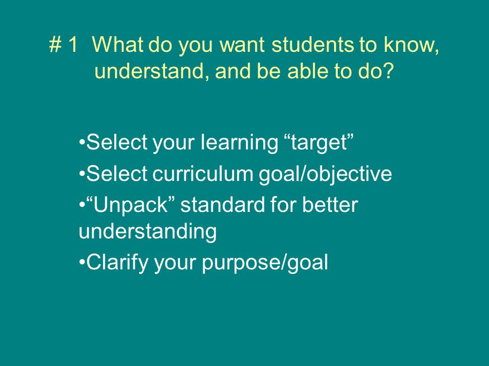 # 1 What do you want students to know, understand, and be able to do.