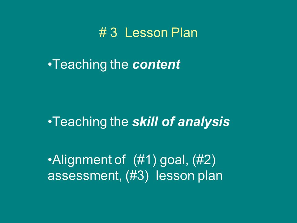 # 3 Lesson Plan Teaching the content Teaching the skill of analysis Alignment of (#1) goal, (#2) assessment, (#3) lesson plan