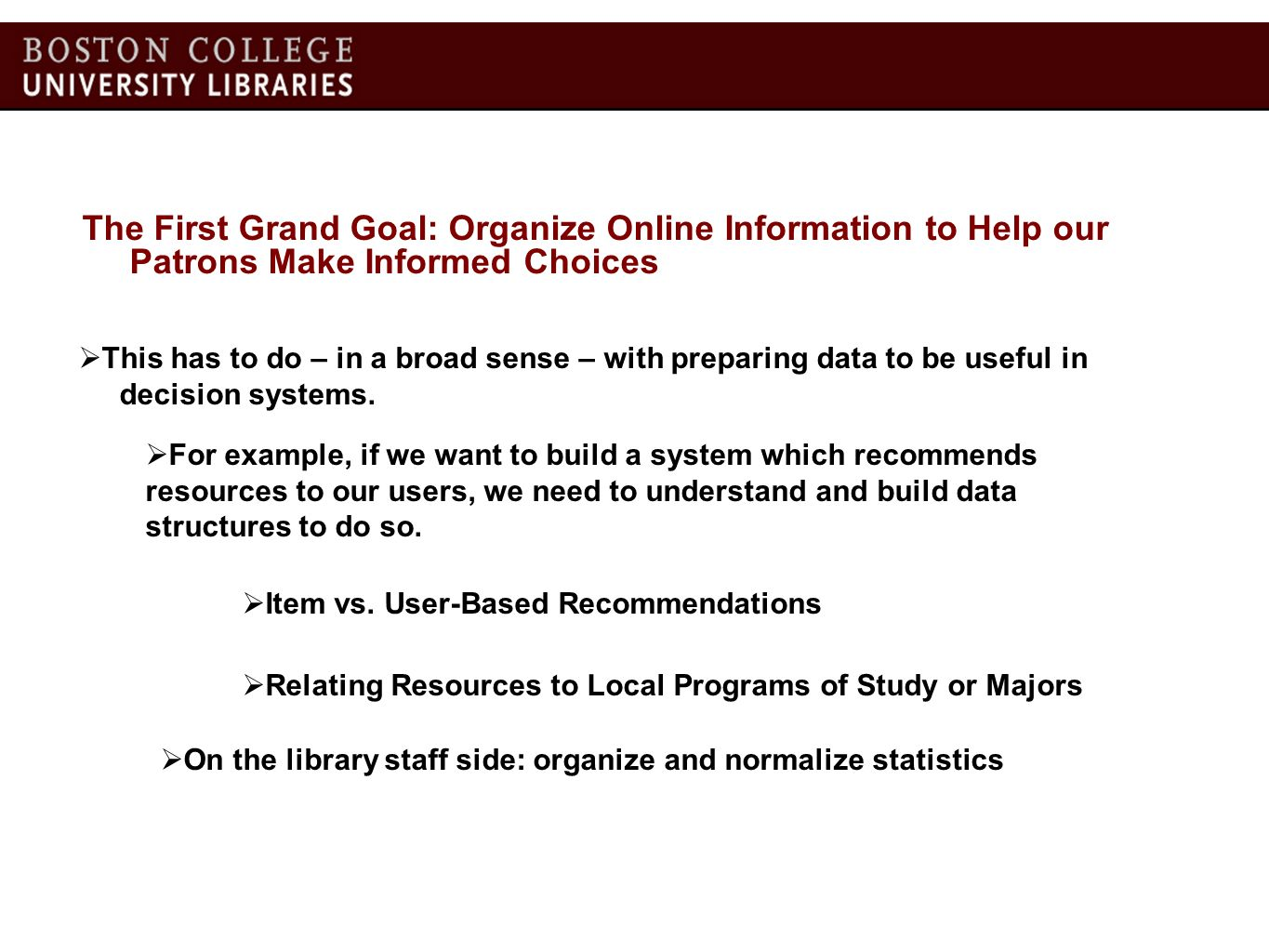 The Second Grand Goal: Provide Resources Where and When they (are likely) needed Much of the power of so-called Web 2.0 Applications is driven by User Profile / User Behavior Data At Boston College, before a student ever logs-in, we know a lot: We know his/her major We know his/her current course schedule We know his/her school We know his/her degree program We know what he/she has checked-out currently & in the past What can we do with this profile information.