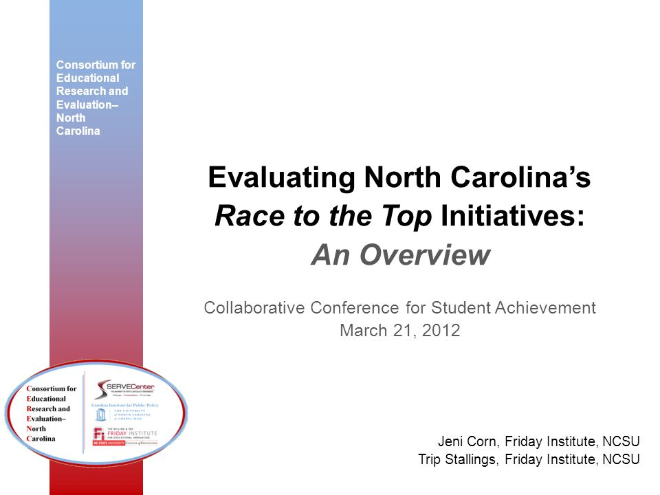 Consortium for Educational Research and Evaluation– North Carolina Evaluating North Carolinas Race to the Top Initiatives: An Overview Collaborative C