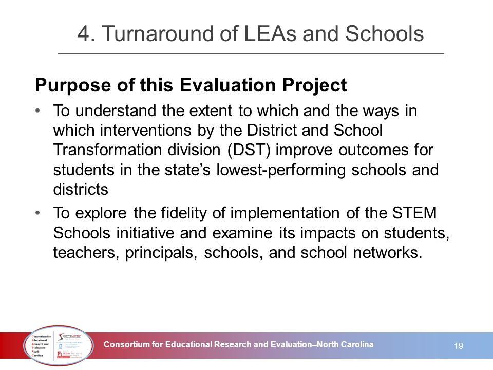 Consortium for Educational Research and Evaluation–North Carolina 4. Turnaround of LEAs and Schools Purpose of this Evaluation Project To understand t
