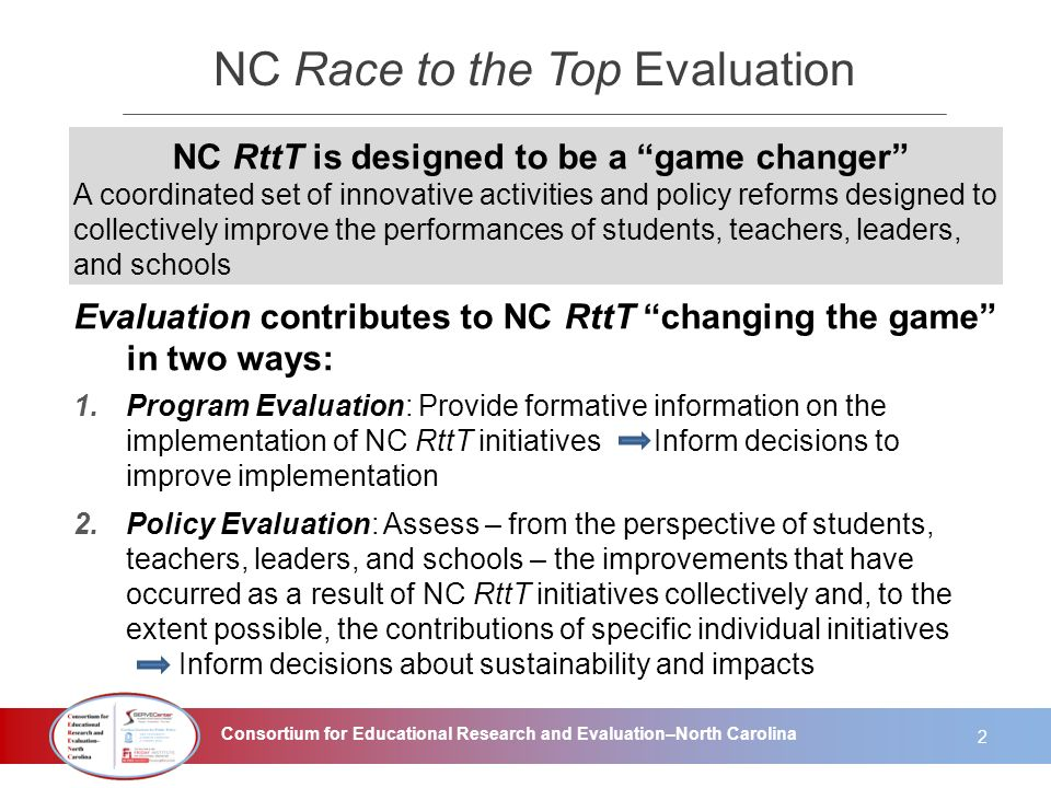 Consortium for Educational Research and Evaluation–North Carolina NC Race to the Top Evaluation NC RttT is designed to be a game changer A coordinated