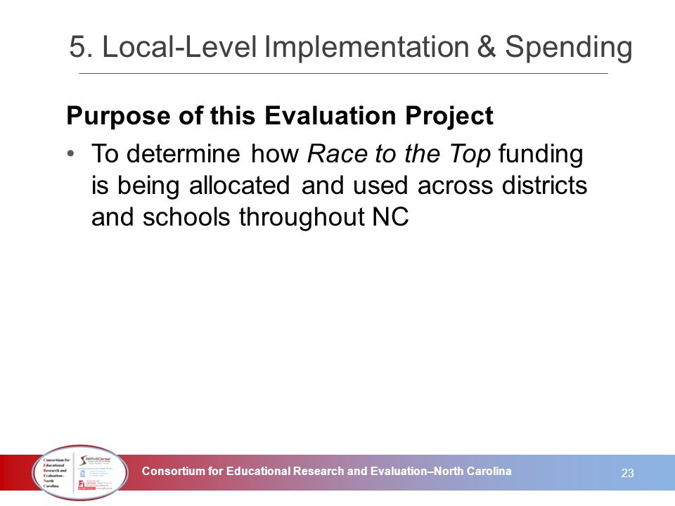 Consortium for Educational Research and Evaluation–North Carolina 5. Local-Level Implementation & Spending Purpose of this Evaluation Project To deter