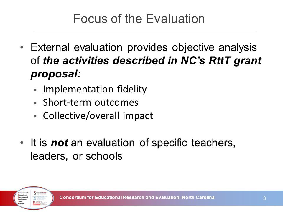 Consortium for Educational Research and Evaluation–North Carolina Focus of the Evaluation External evaluation provides objective analysis of the activ