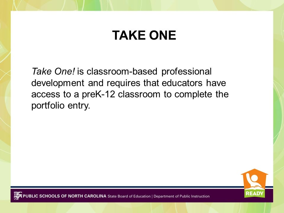 TAKE ONE Take One! is classroom-based professional development and requires that educators have access to a preK-12 classroom to complete the portfoli