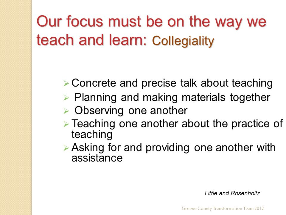 Our focus must be on the way we teach and learn: Collegiality Concrete and precise talk about teaching Planning and making materials together Observing one another Teaching one another about the practice of teaching Asking for and providing one another with assistance Little and Rosenholtz