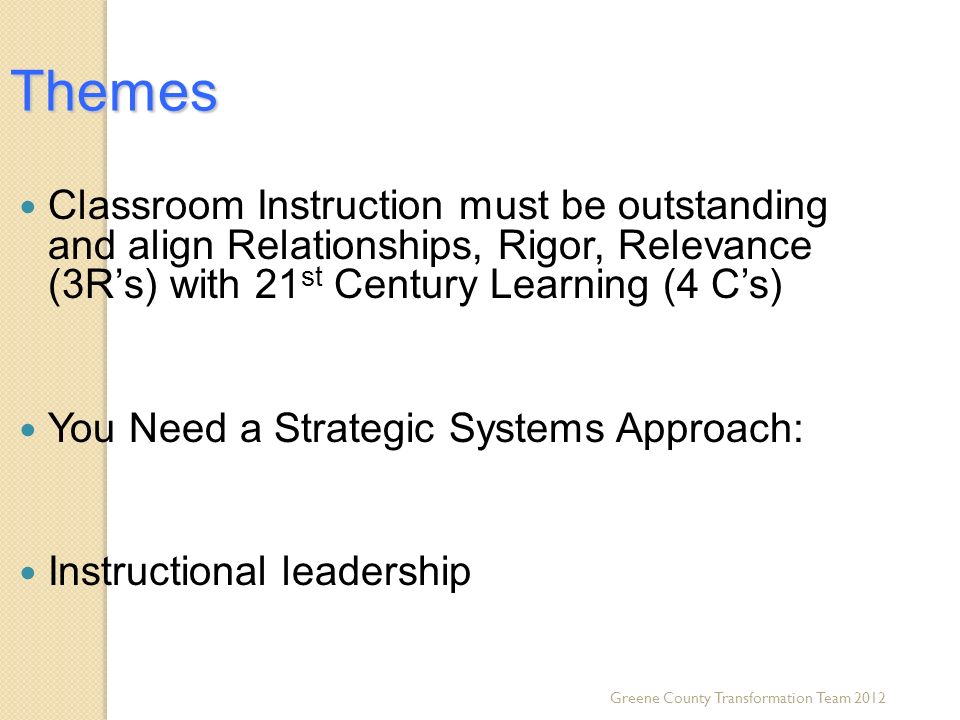 Greene County Transformation Team 2012 Themes Classroom Instruction must be outstanding and align Relationships, Rigor, Relevance (3Rs) with 21 st Century Learning (4 Cs) You Need a Strategic Systems Approach: Instructional leadership
