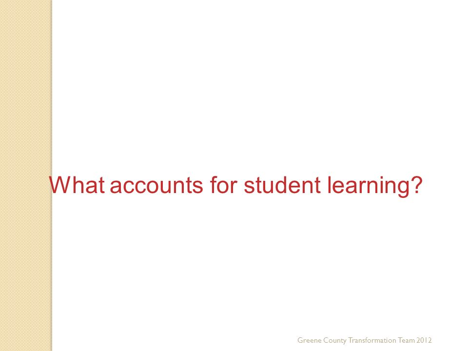 What accounts for student learning? Greene County Transformation Team 2012